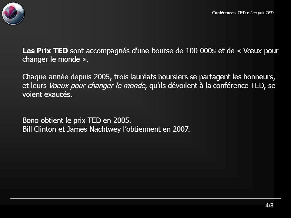 4/8 Conférences TED > Les prix TED Les Prix TED sont accompagnés d une bourse de 100 000$ et de « Vœux pour changer le monde ».