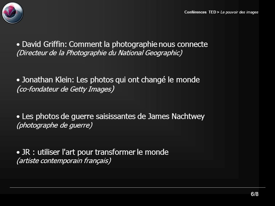 6/8 Conférences TED > Le pouvoir des images David Griffin: Comment la photographie nous connecte (Directeur de la Photographie du National Geographic) Jonathan Klein: Les photos qui ont changé le monde ( co-fondateur de Getty Images ) Les photos de guerre saisissantes de James Nachtwey (photographe de guerre) JR : utiliser l art pour transformer le monde (artiste contemporain français)