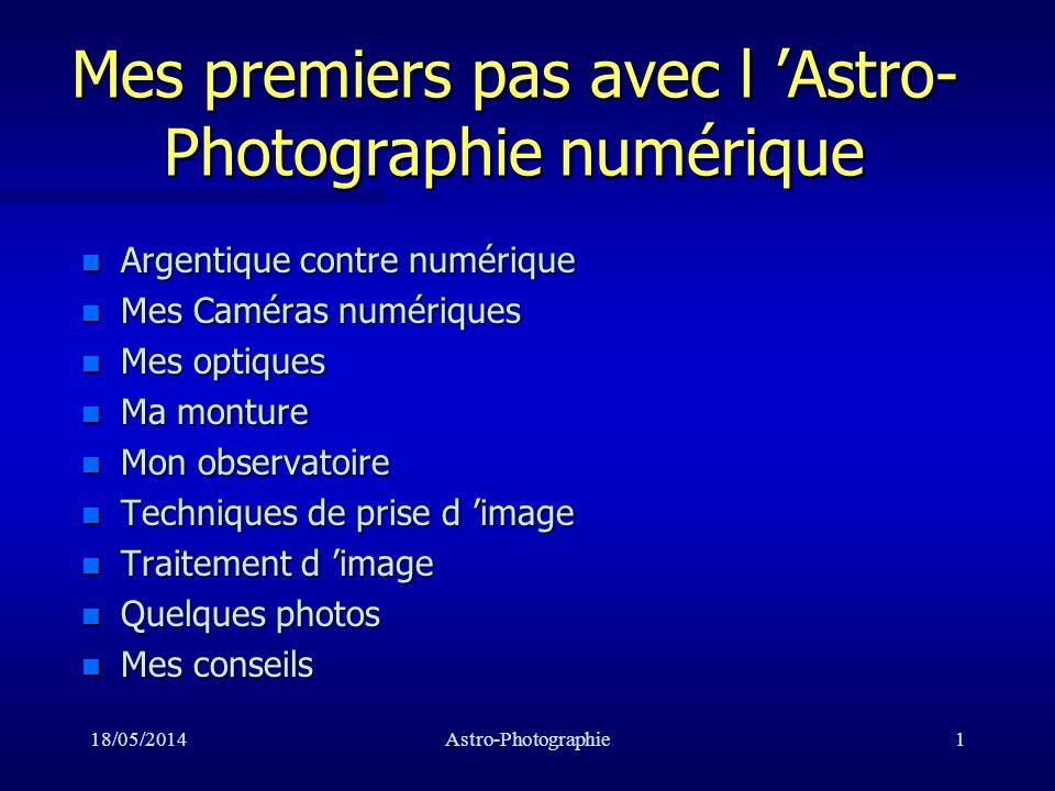 18/05/2014Astro-Photographie12 Mes optiques n Celestron C8:2000/200 Celestron C8:2000/200 Celestron C8:2000/200 n Celestron EQ80: 400/80 n Orion ED80: 600/80 Orion ED80: 600/80 Orion ED80: 600/80 n Objectifs Minolta: 35, 55, 135, 400 mm