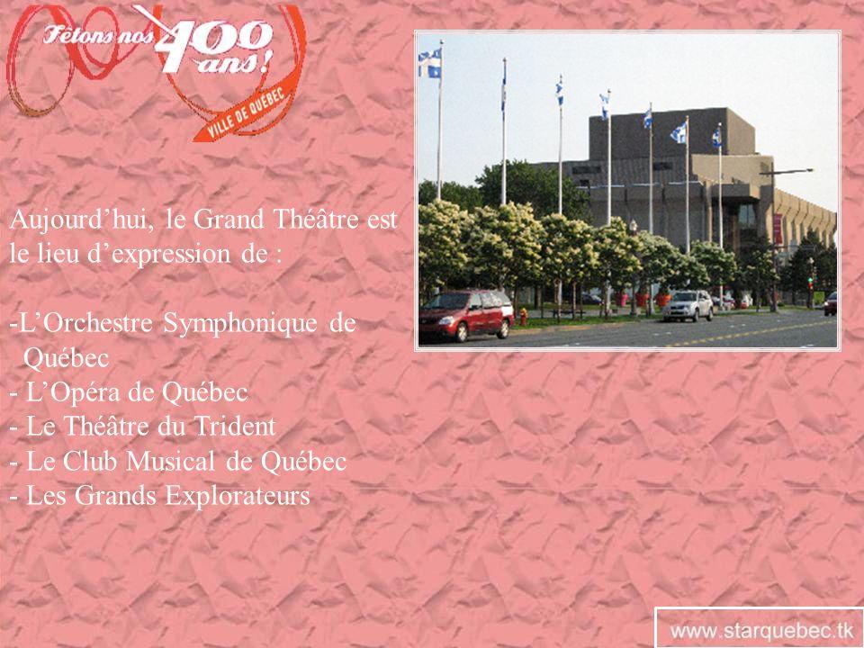 Aujourdhui, le Grand Théâtre est le lieu dexpression de : -LOrchestre Symphonique de Québec - LOpéra de Québec - Le Théâtre du Trident - Le Club Music