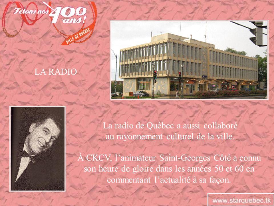 LA RADIO La radio de Québec a aussi collaboré au rayonnement culturel de la ville. À CKCV, lanimateur Saint-Georges Côté a connu son heure de gloire d