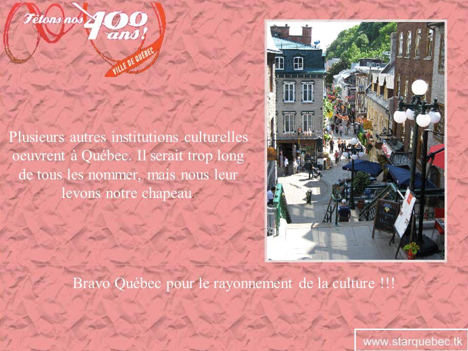 Plusieurs autres institutions culturelles oeuvrent à Québec. Il serait trop long de tous les nommer, mais nous leur levons notre chapeau. Bravo Québec