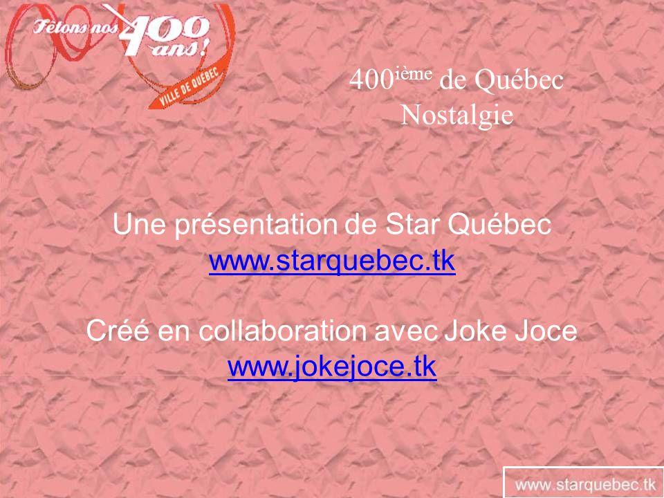 Une présentation de Star Québec www.starquebec.tk Créé en collaboration avec Joke Joce www.jokejoce.tk 400 ième de Québec Nostalgie