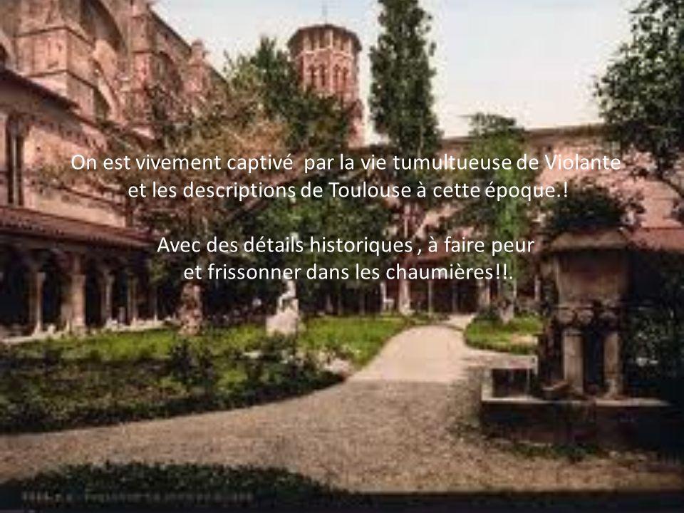 On est vivement captivé par la vie tumultueuse de Violante et les descriptions de Toulouse à cette époque.! Avec des détails historiques, à faire peur