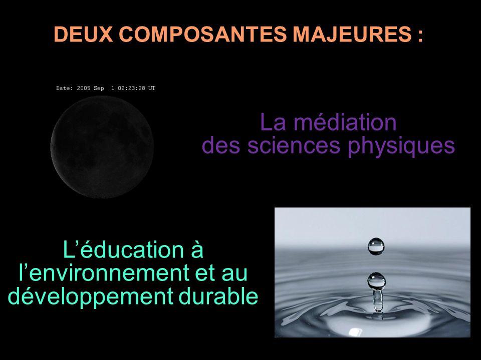 DEUX COMPOSANTES MAJEURES : La médiation des sciences physiques Léducation à lenvironnement et au développement durable