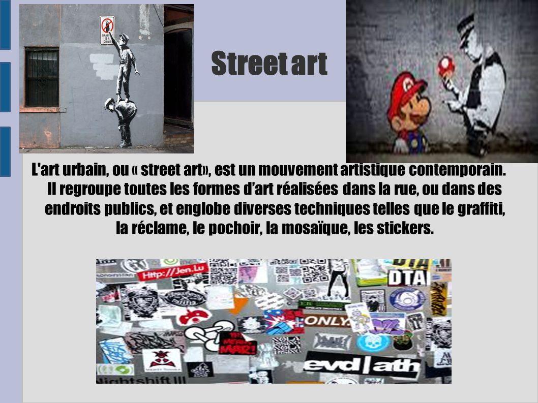 Street art L'art urbain, ou « street art», est un mouvement artistique contemporain. Il regroupe toutes les formes dart réalisées dans la rue, ou dans