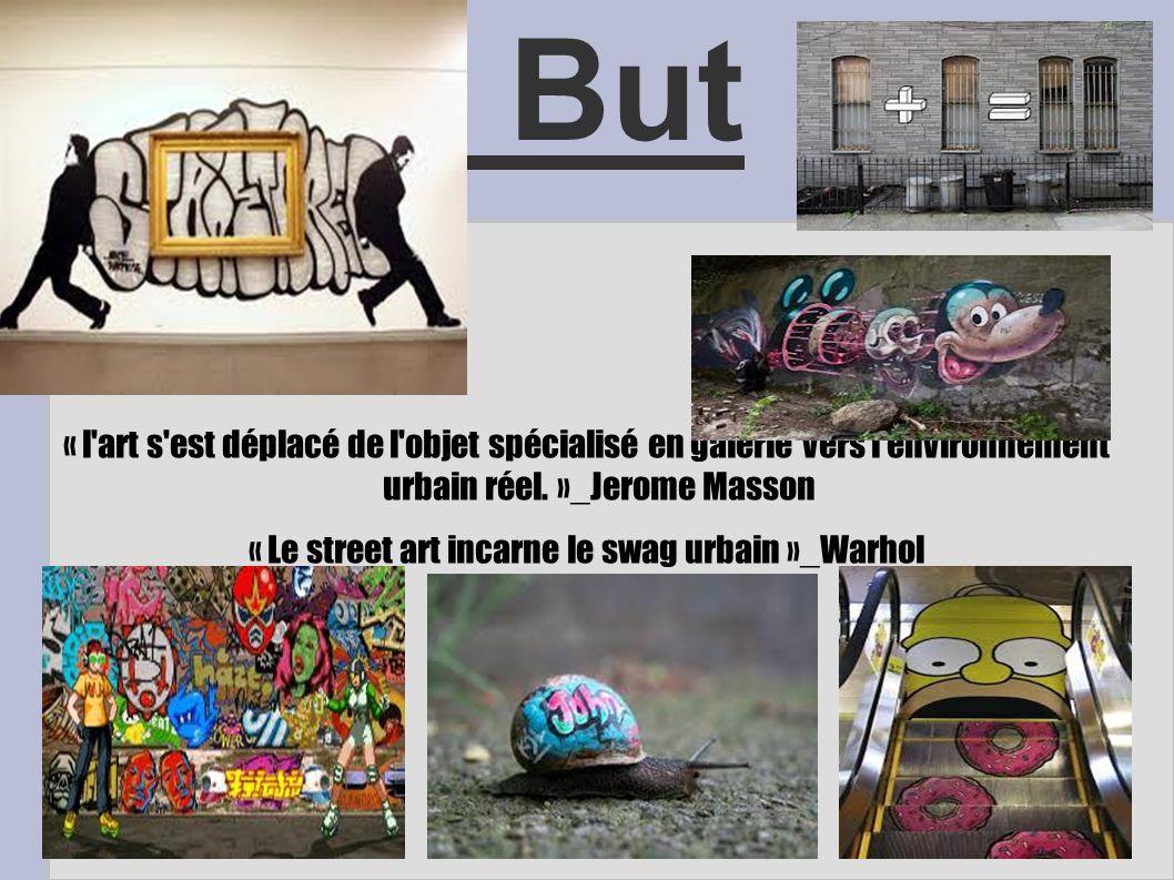 But « l'art s'est déplacé de l'objet spécialisé en galerie vers l'environnement urbain réel. »_Jerome Masson « Le street art incarne le swag urbain »_