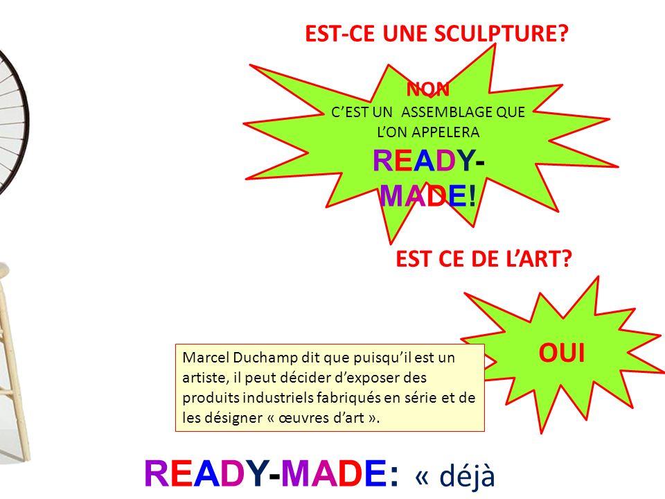 EST-CE UNE SCULPTURE? NON CEST UN ASSEMBLAGE QUE LON APPELERA READY- MADE! READY-MADE: « déjà fait » EST CE DE LART? OUI Marcel Duchamp dit que puisqu