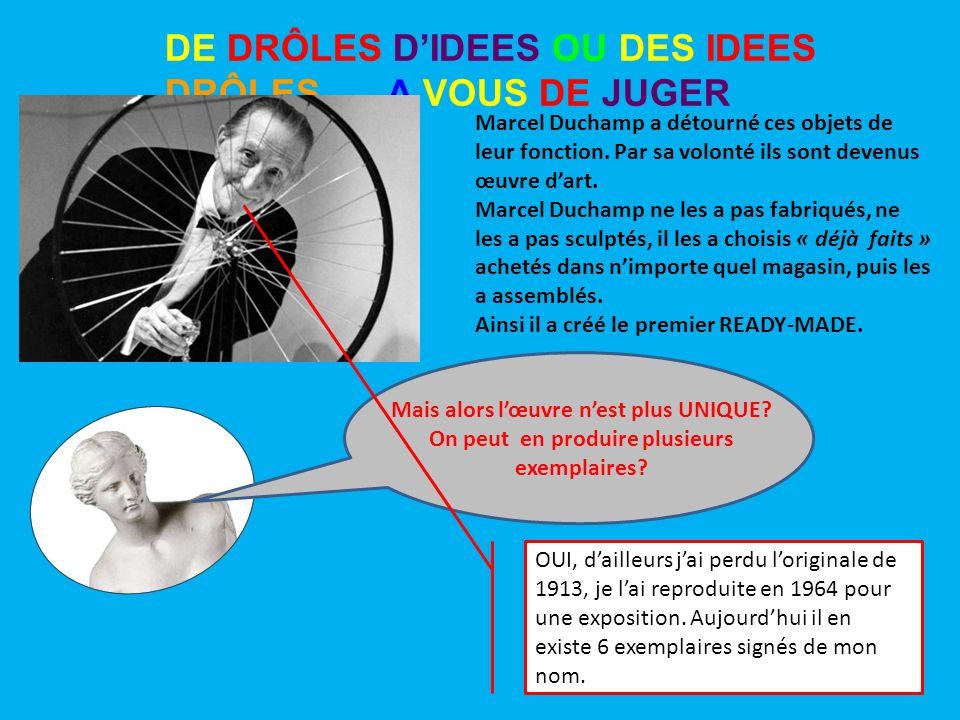 DE DRÔLES DIDEES OU DES IDEES DRÔLES …. A VOUS DE JUGER Marcel Duchamp a détourné ces objets de leur fonction. Par sa volonté ils sont devenus œuvre d