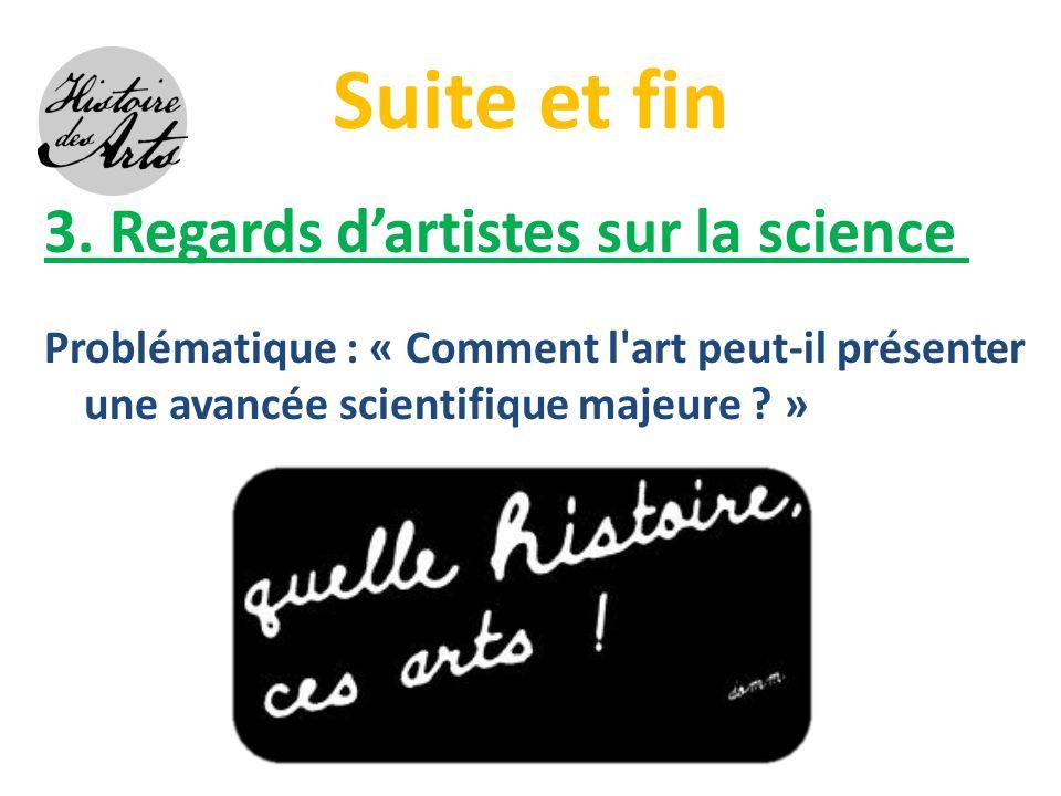 Suite et fin 3. Regards dartistes sur la science Problématique : « Comment l'art peut-il présenter une avancée scientifique majeure ? »