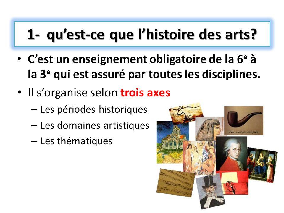 1- quest-ce que lhistoire des arts? Cest un enseignement obligatoire de la 6 e à la 3 e qui est assuré par toutes les disciplines. Il sorganise selon