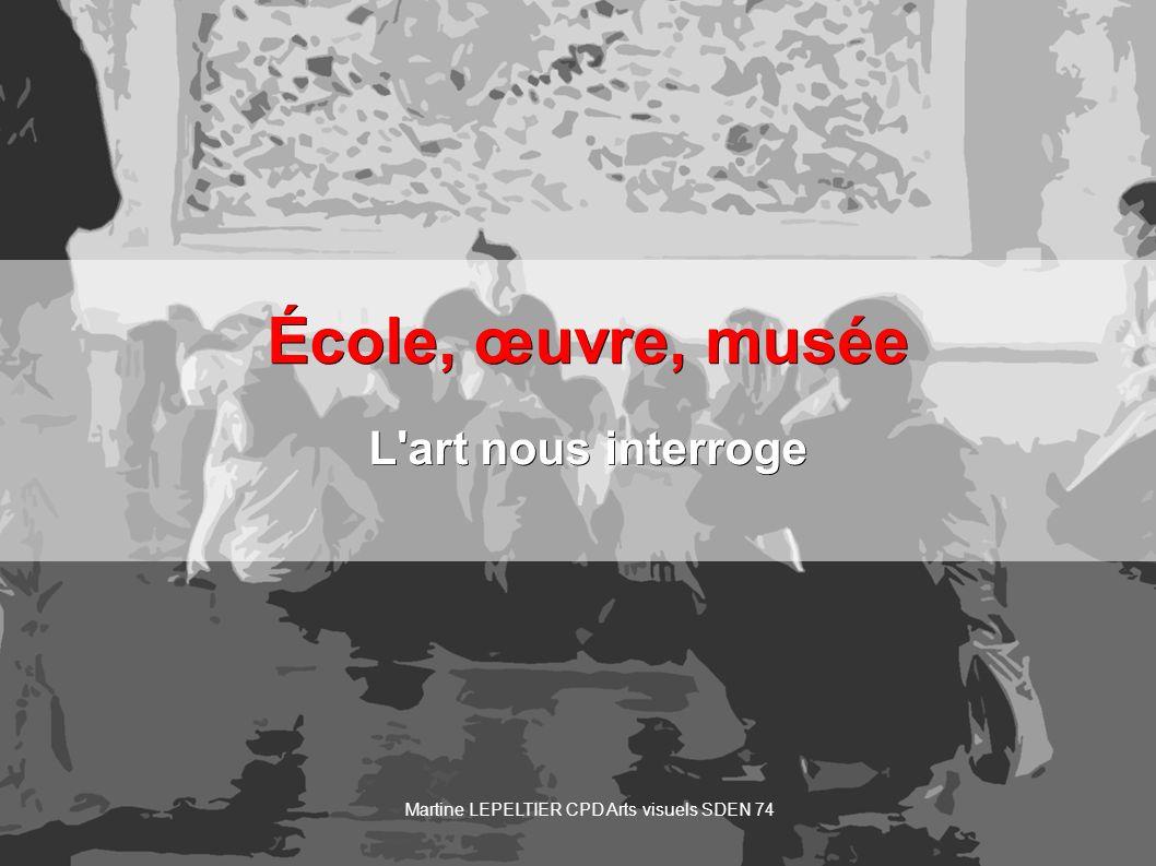 École, œuvre, musée L'art nous interroge Martine LEPELTIER CPD Arts visuels SDEN 74