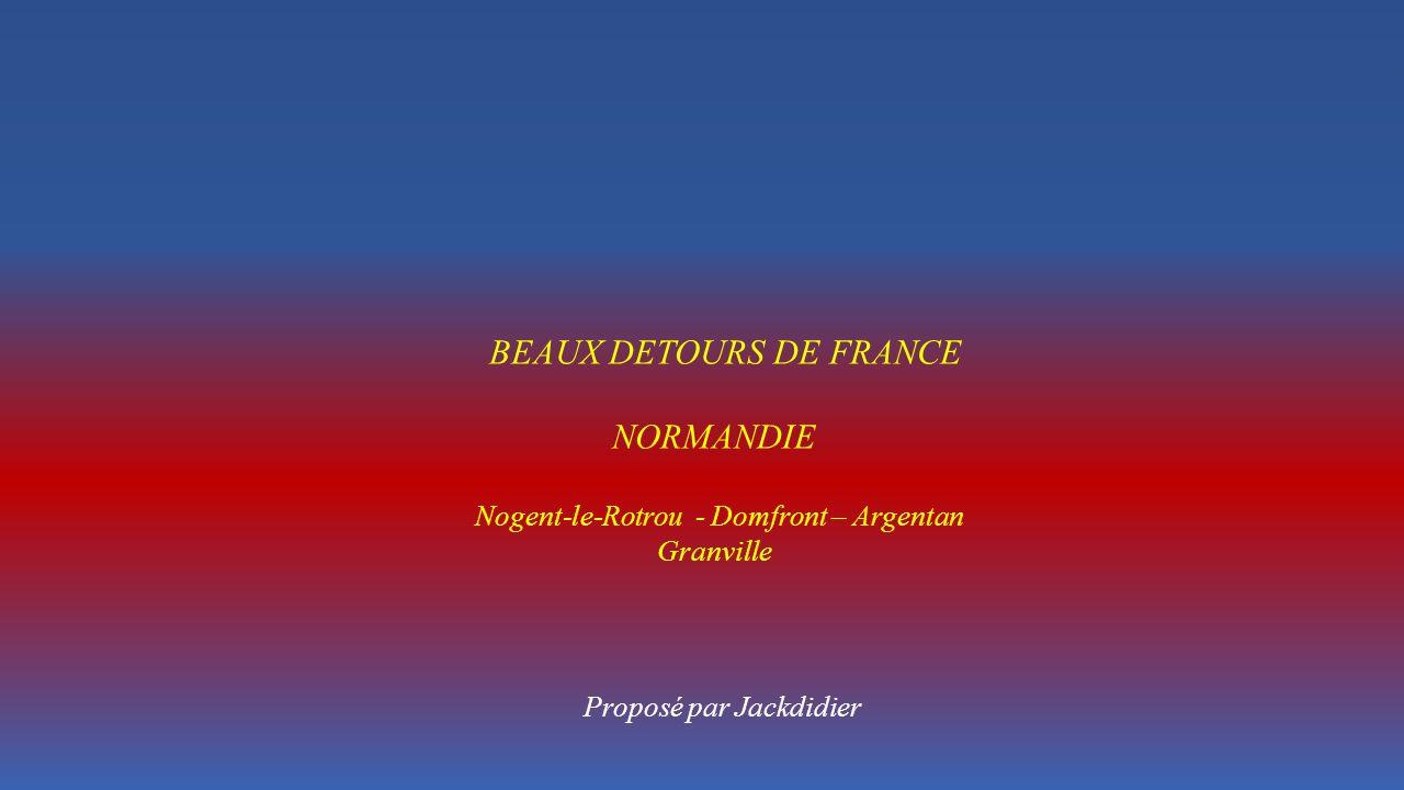 BEAUX DETOURS DE FRANCE NORMANDIE Nogent-le-Rotrou - Domfront – Argentan Granville Proposé par Jackdidier