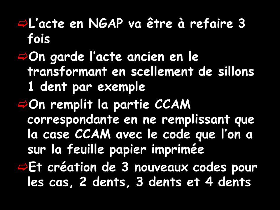 Lacte en NGAP va être à refaire 3 fois On garde lacte ancien en le transformant en scellement de sillons 1 dent par exemple On remplit la partie CCAM