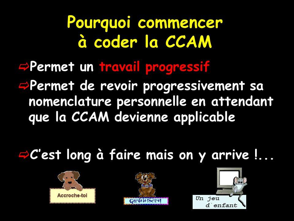 Pourquoi commencer à coder la CCAM Permet un travail progressif Permet de revoir progressivement sa nomenclature personnelle en attendant que la CCAM