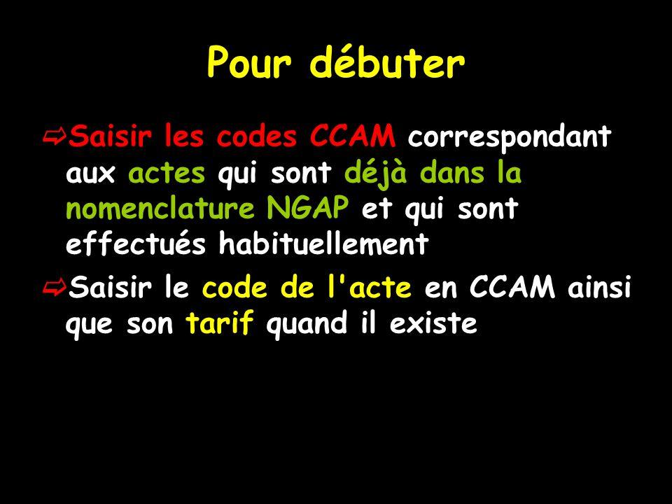 Pour débuter Saisir les codes CCAM correspondant aux actes qui sont déjà dans la nomenclature NGAP et qui sont effectués habituellement Saisir le code