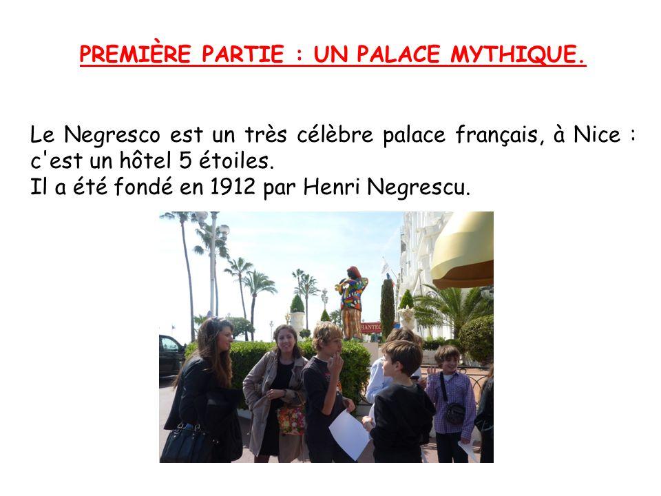 PREMIÈRE PARTIE : UN PALACE MYTHIQUE. Le Negresco est un très célèbre palace français, à Nice : c'est un hôtel 5 étoiles. Il a été fondé en 1912 par H