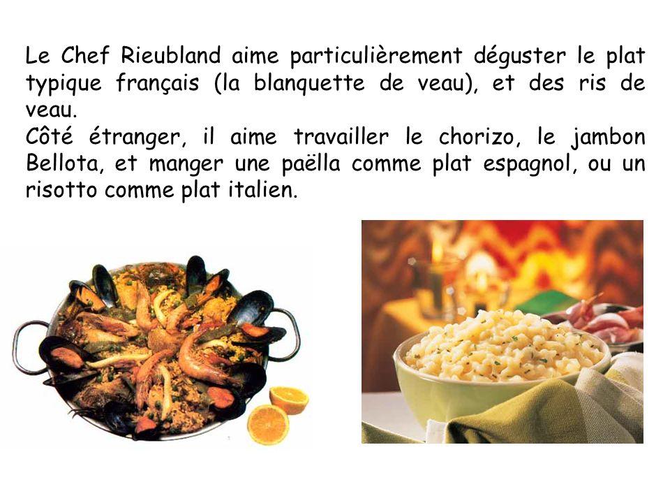 Le Chef Rieubland aime particulièrement déguster le plat typique français (la blanquette de veau), et des ris de veau. Côté étranger, il aime travaill