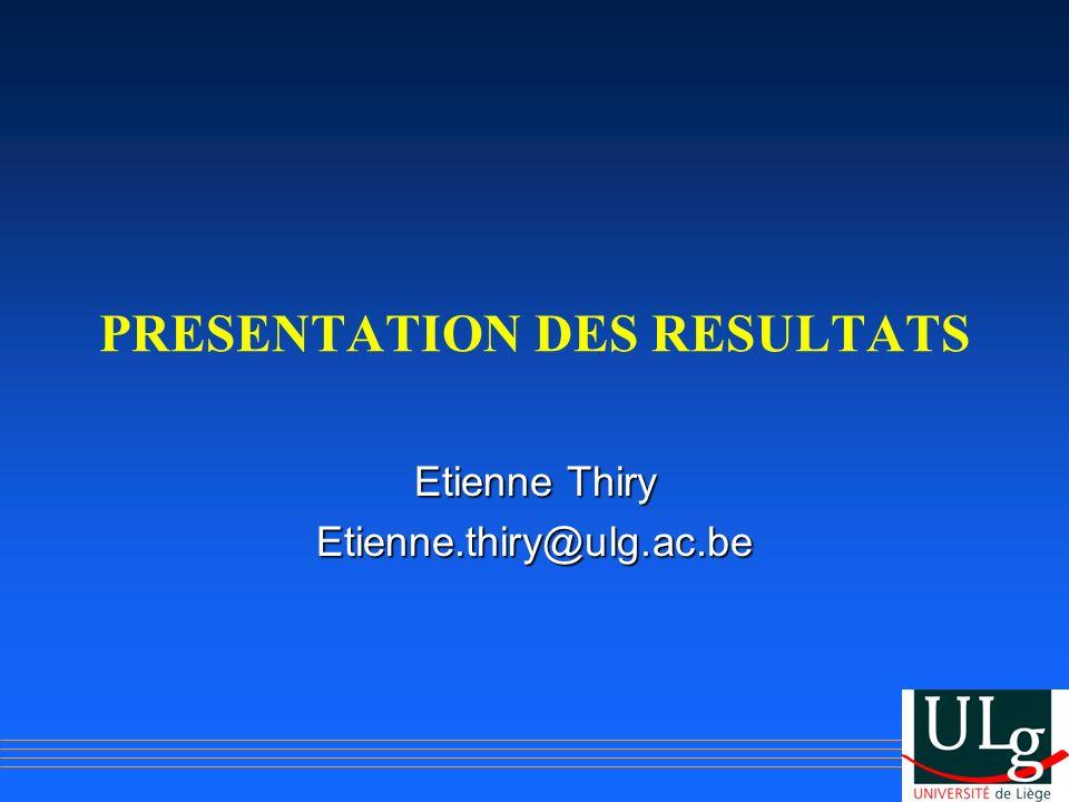 PRESENTATION DES RESULTATS Etienne Thiry Etienne.thiry@ulg.ac.be