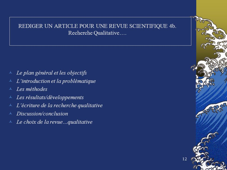12 REDIGER UN ARTICLE POUR UNE REVUE SCIENTIFIQUE 4b. Recherche Qualitative…. Le plan général et les objectifs Lintroduction et la problématique Les m
