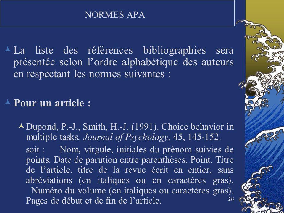 26 NORMES APA La liste des références bibliographies sera présentée selon lordre alphabétique des auteurs en respectant les normes suivantes : Pour un
