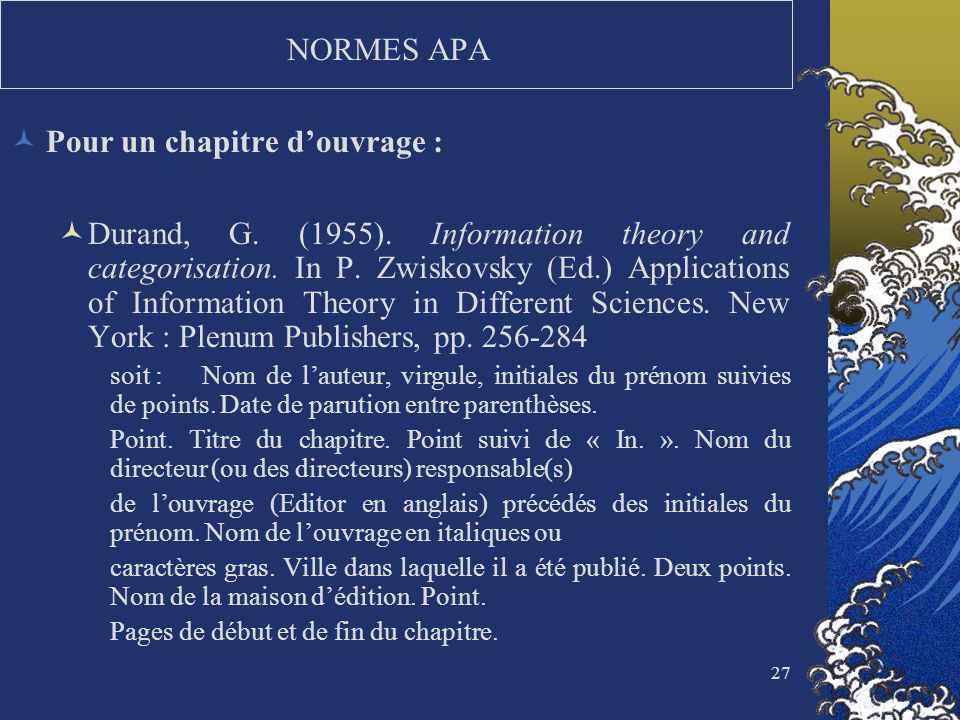 27 NORMES APA Pour un chapitre douvrage : Durand, G. (1955). Information theory and categorisation. In P. Zwiskovsky (Ed.) Applications of Information