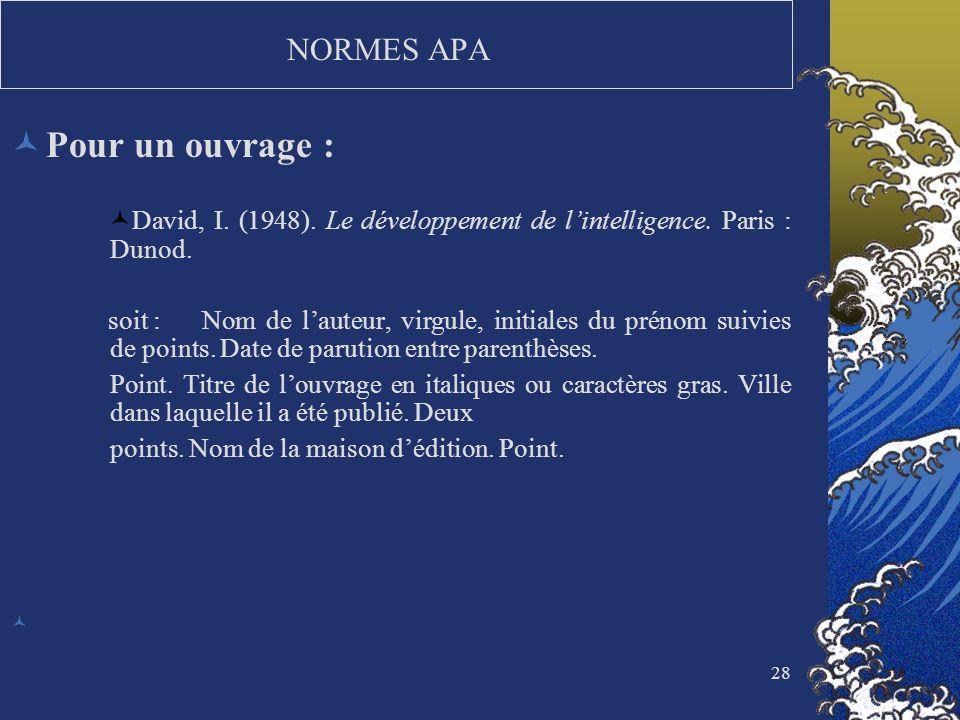 28 NORMES APA Pour un ouvrage : David, I. (1948). Le développement de lintelligence. Paris : Dunod. soit :Nom de lauteur, virgule, initiales du prénom