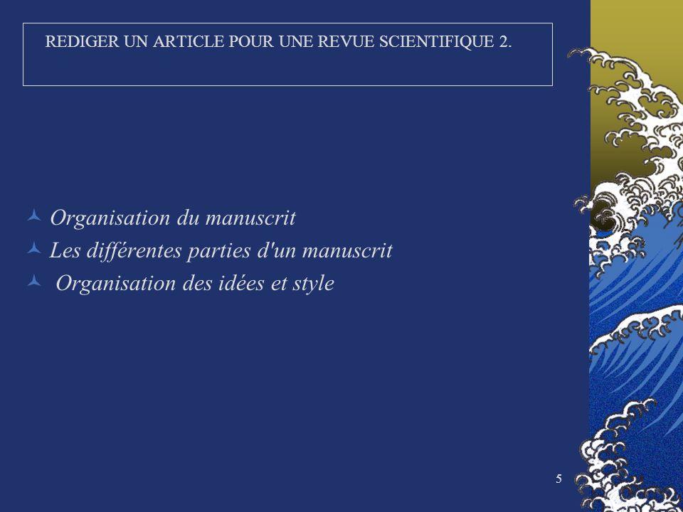 5 REDIGER UN ARTICLE POUR UNE REVUE SCIENTIFIQUE 2. Organisation du manuscrit Les différentes parties d'un manuscrit Organisation des idées et style