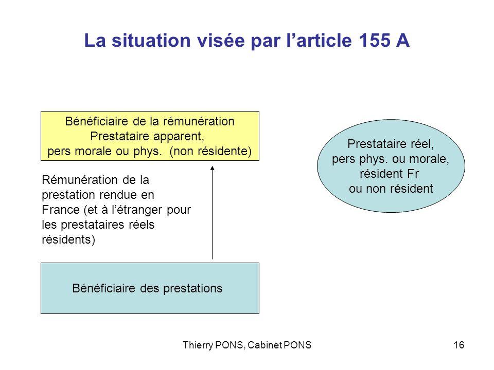 Thierry PONS, Cabinet PONS16 La situation visée par larticle 155 A Bénéficiaire des prestations Bénéficiaire de la rémunération Prestataire apparent,