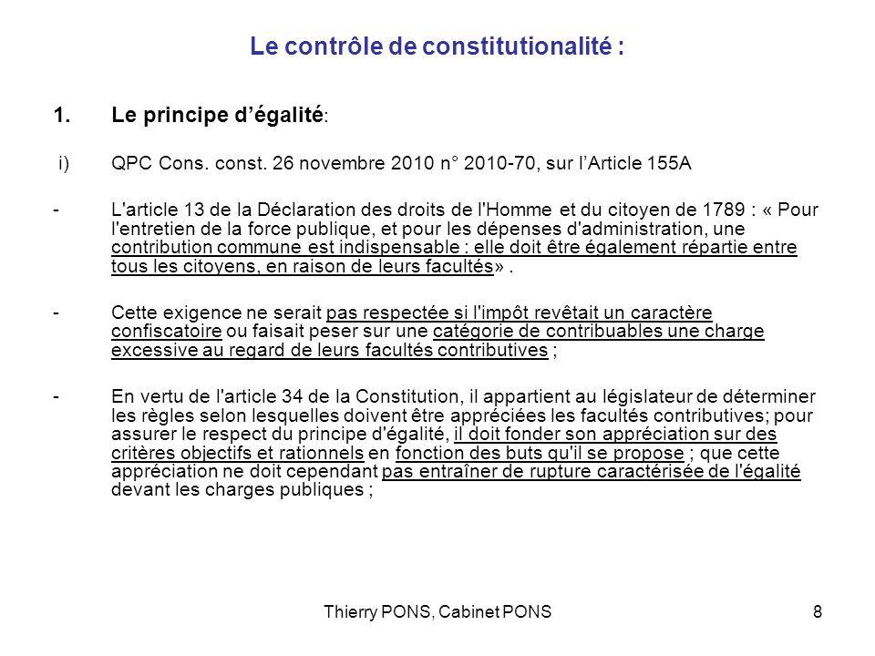 Thierry PONS, Cabinet PONS9 Le contrôle de constitutionalité : Le principe dégalité (suite) Décision QPC Moreau: larticle 155 A est une mesure anti évasion, non contraire à la constitution.