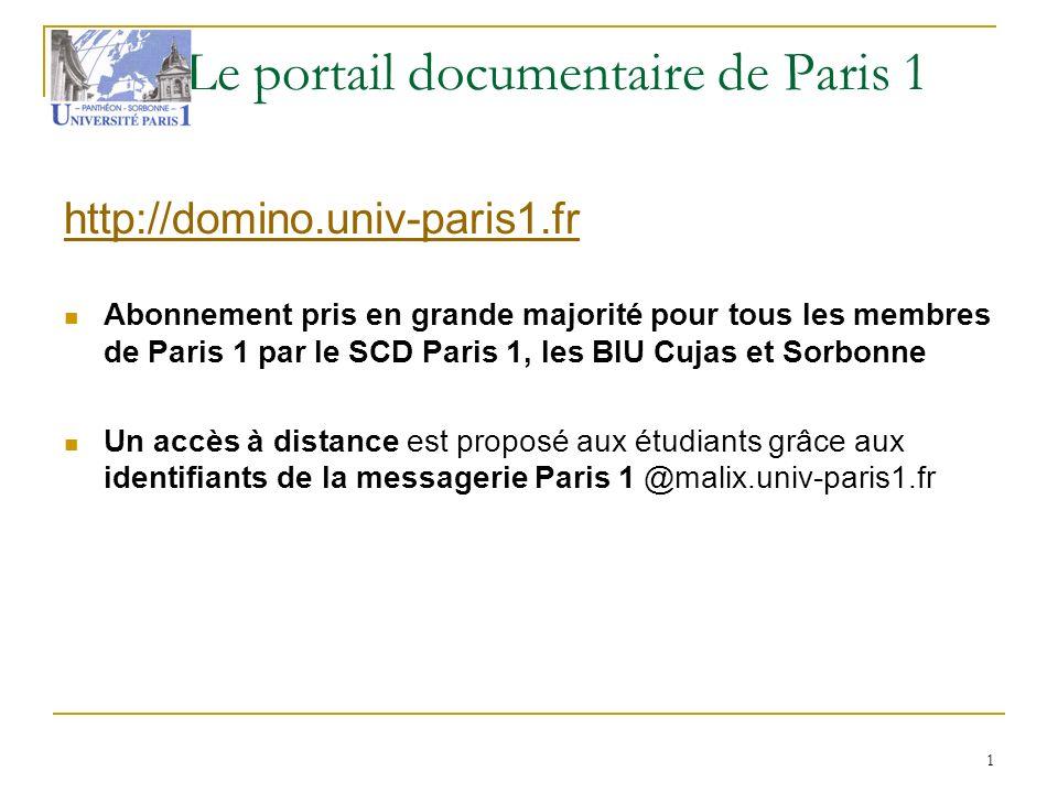 Le portail documentaire de Paris 1 http://domino.univ-paris1.fr Abonnement pris en grande majorité pour tous les membres de Paris 1 par le SCD Paris 1, les BIU Cujas et Sorbonne Un accès à distance est proposé aux étudiants grâce aux identifiants de la messagerie Paris 1 @malix.univ-paris1.fr 1