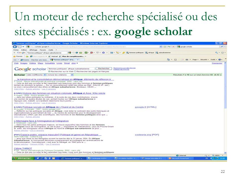 Un moteur de recherche spécialisé ou des sites spécialisés : ex. google scholar 22