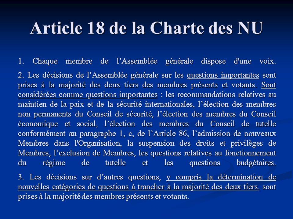 Article 18 de la Charte des NU 1. Chaque membre de lAssemblée générale dispose d'une voix. 2. Les décisions de lAssemblée générale sur les questions i
