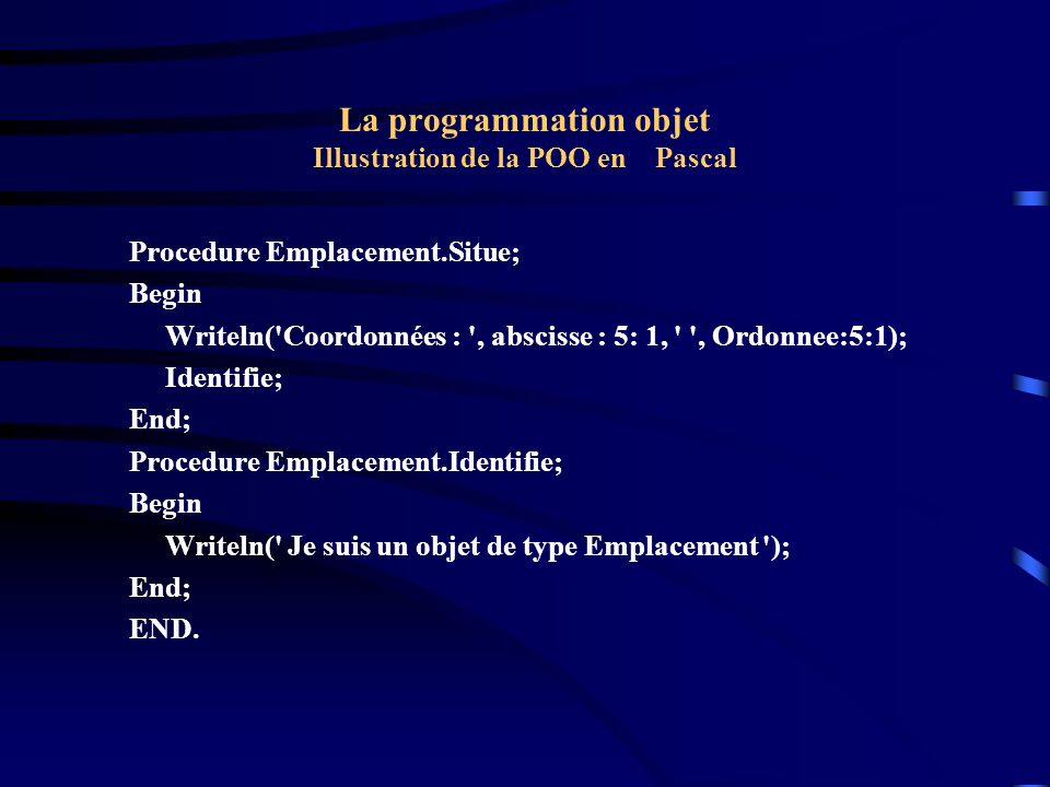La programmation objet Illustration de la POO en Pascal Procedure Emplacement.Situe; Begin Writeln( Coordonnées : , abscisse : 5: 1, , Ordonnee:5:1); Identifie; End; Procedure Emplacement.Identifie; Begin Writeln( Je suis un objet de type Emplacement ); End; END.