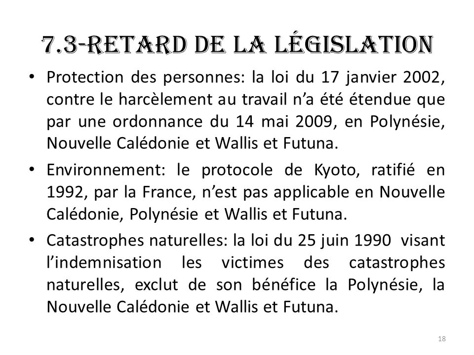 7.3-Retard de la législation Protection des personnes: la loi du 17 janvier 2002, contre le harcèlement au travail na été étendue que par une ordonnance du 14 mai 2009, en Polynésie, Nouvelle Calédonie et Wallis et Futuna.