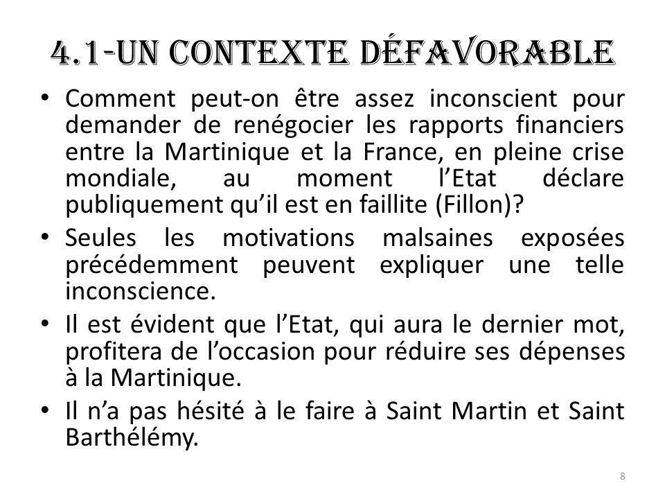 4.1-Un contexte défavorable Comment peut-on être assez inconscient pour demander de renégocier les rapports financiers entre la Martinique et la France, en pleine crise mondiale, au moment lEtat déclare publiquement quil est en faillite (Fillon).