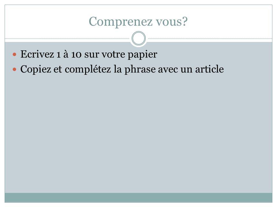 Comprenez vous? Ecrivez 1 à 10 sur votre papier Copiez et complétez la phrase avec un article