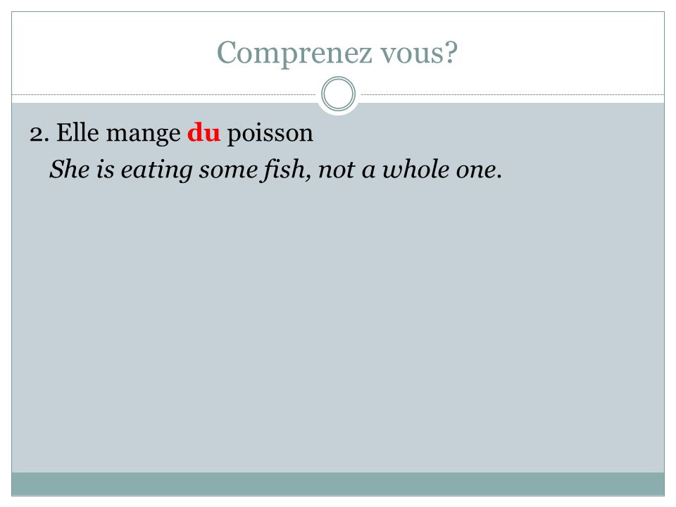 Comprenez vous? 2. Elle mange du poisson She is eating some fish, not a whole one.