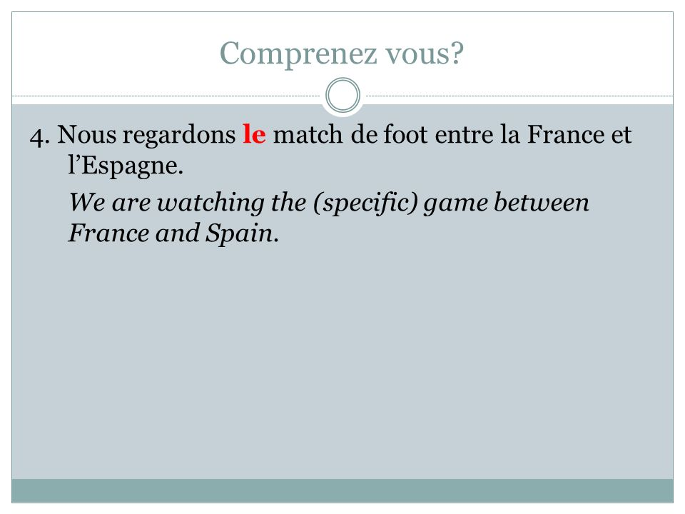 Comprenez vous? 4. Nous regardons le match de foot entre la France et lEspagne. We are watching the (specific) game between France and Spain.