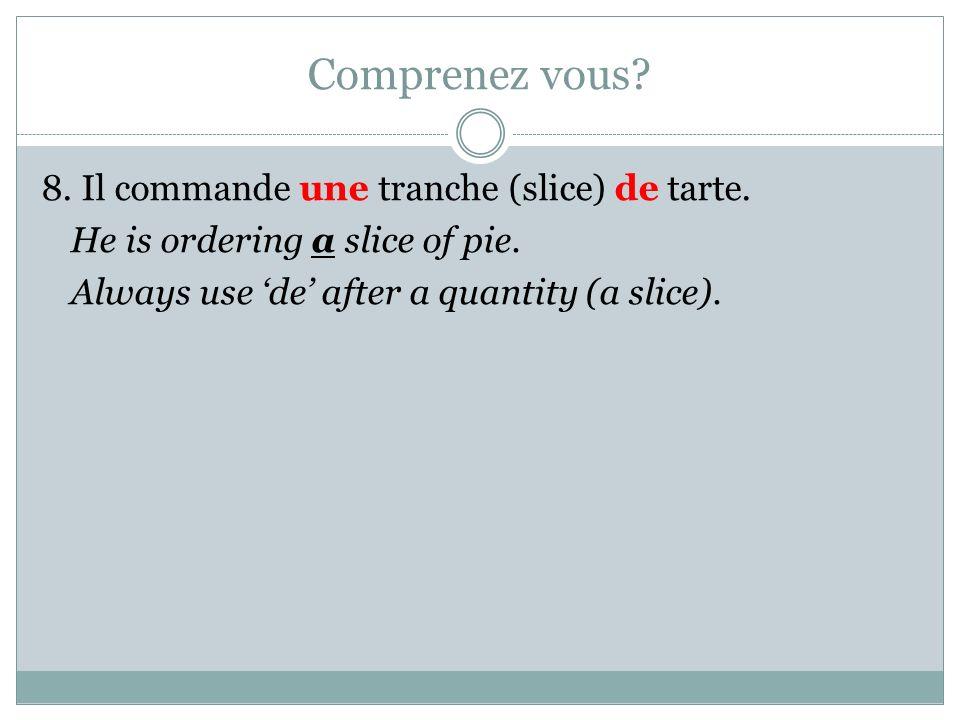 Comprenez vous? 8. Il commande une tranche (slice) de tarte. He is ordering a slice of pie. Always use de after a quantity (a slice).