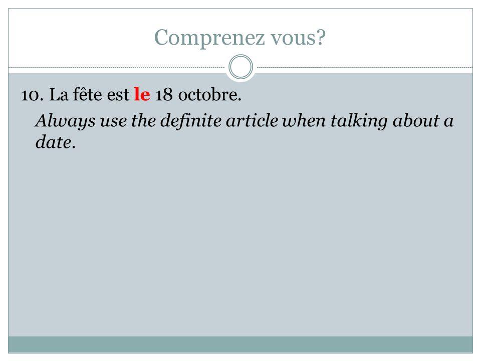 Comprenez vous? 10. La fête est le 18 octobre. Always use the definite article when talking about a date.