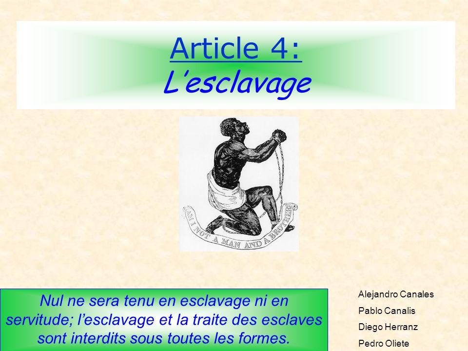 Article 4: Lesclavage Nul ne sera tenu en esclavage ni en servitude; lesclavage et la traite des esclaves sont interdits sous toutes les formes. Aleja