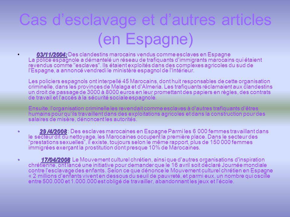 Cas desclavage et dautres articles (en Espagne) 03/11/2004: 03/11/2004: Des clandestins marocains vendus comme esclaves en Espagne La police espagnole a démantelé un réseau de trafiquants d immigrants marocains qui étaient revendus comme esclaves .