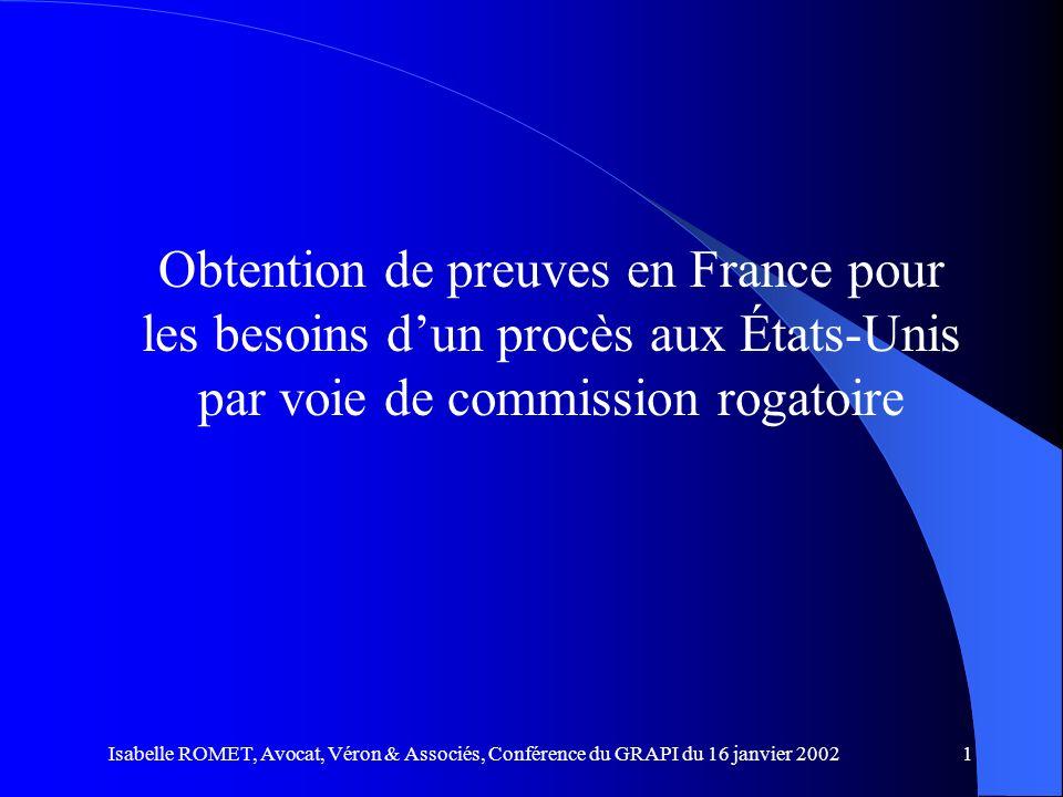 Isabelle ROMET, Avocat, Véron & Associés, Conférence du GRAPI du 16 janvier 20021 Obtention de preuves en France pour les besoins dun procès aux États
