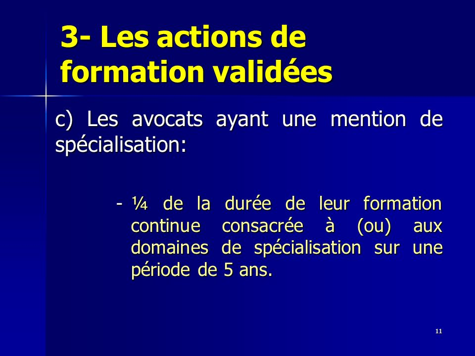 11 3- Les actions de formation validées c) Les avocats ayant une mention de spécialisation: -¼ de la durée de leur formation continue consacrée à (ou)