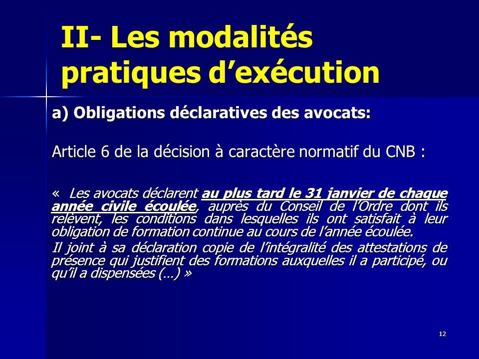 12 II- Les modalités pratiques dexécution a) Obligations déclaratives des avocats: Article 6 de la décision à caractère normatif du CNB : « Les avocat