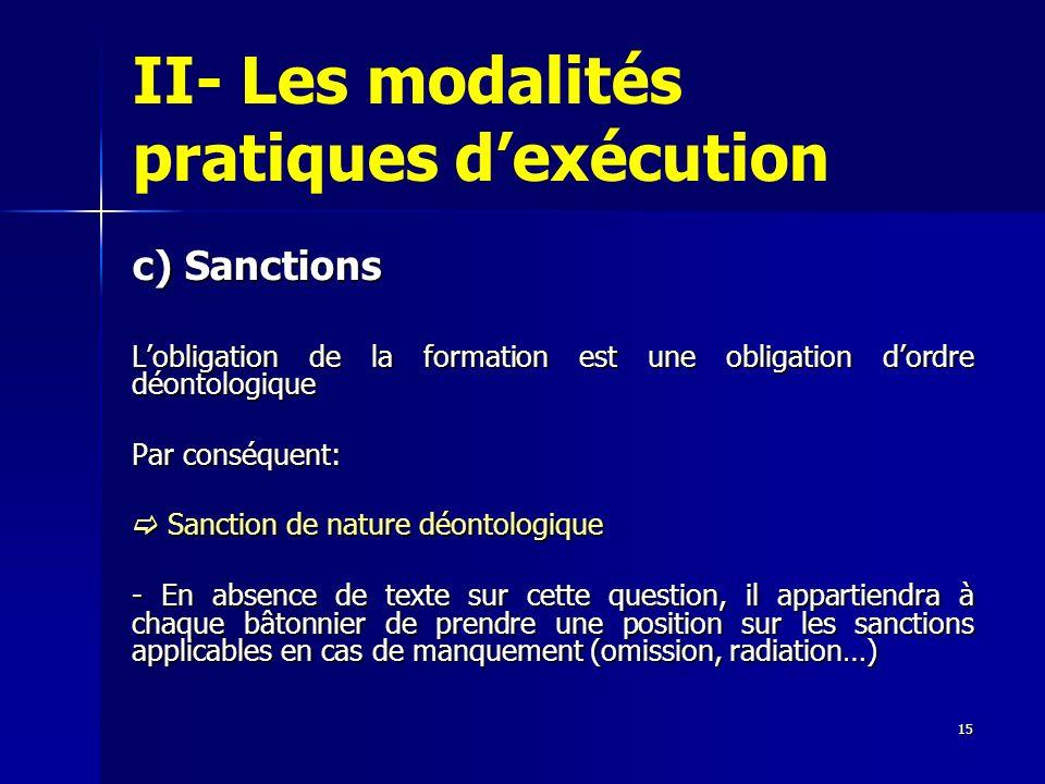 15 II- Les modalités pratiques dexécution c) Sanctions Lobligation de la formation est une obligation dordre déontologique Par conséquent: Sanction de