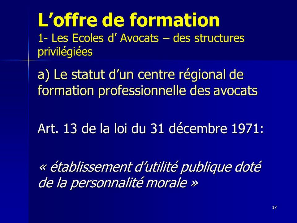 17 Loffre de formation 1- Les Ecoles d Avocats – des structures privilégiées a) Le statut dun centre régional de formation professionnelle des avocats