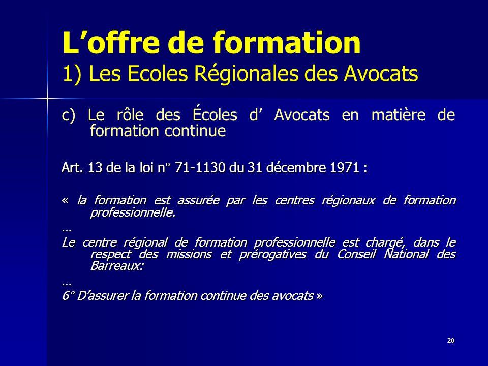 20 Loffre de formation 1) Les Ecoles Régionales des Avocats c) Le rôle des Écoles d Avocats en matière de formation continue Art. 13 de la loi n° 71-1