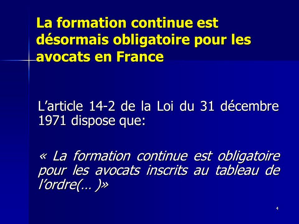 4 La formation continue est désormais obligatoire pour les avocats en France Larticle 14-2 de la Loi du 31 décembre 1971 dispose que: « La formation c